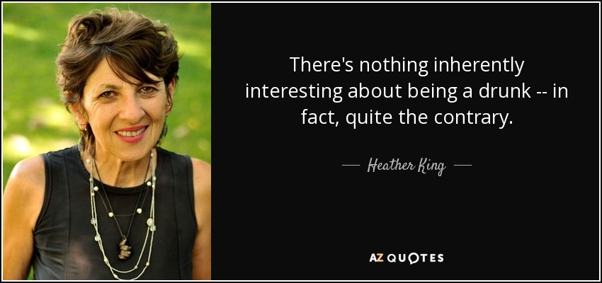 There's nothing inherently interesting about being a drunk -- in fact, quite the contrary. - Heather King