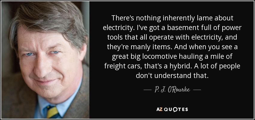 There's nothing inherently lame about electricity. I've got a basement full of power tools that all operate with electricity, and they're manly items. And when you see a great big locomotive hauling a mile of freight cars, that's a hybrid. A lot of people don't understand that. - P. J. O'Rourke