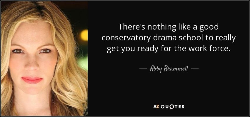 There's nothing like a good conservatory drama school to really get you ready for the work force. - Abby Brammell