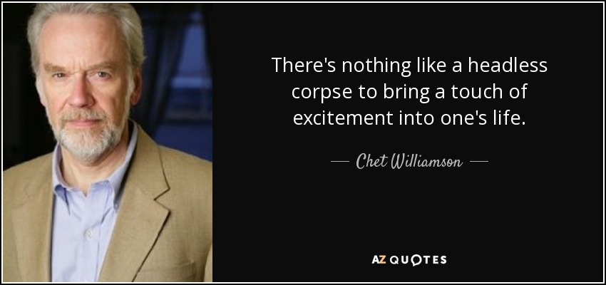 There's nothing like a headless corpse to bring a touch of excitement into one's life. - Chet Williamson