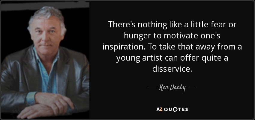 There's nothing like a little fear or hunger to motivate one's inspiration. To take that away from a young artist can offer quite a disservice. - Ken Danby