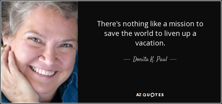 There's nothing like a mission to save the world to liven up a vacation. - Donita K. Paul