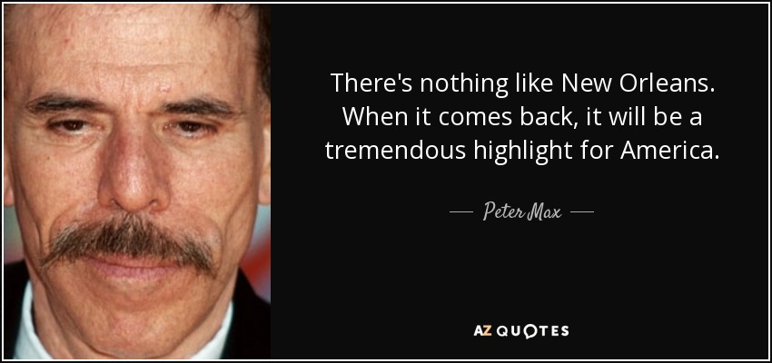 There's nothing like New Orleans. When it comes back, it will be a tremendous highlight for America. - Peter Max