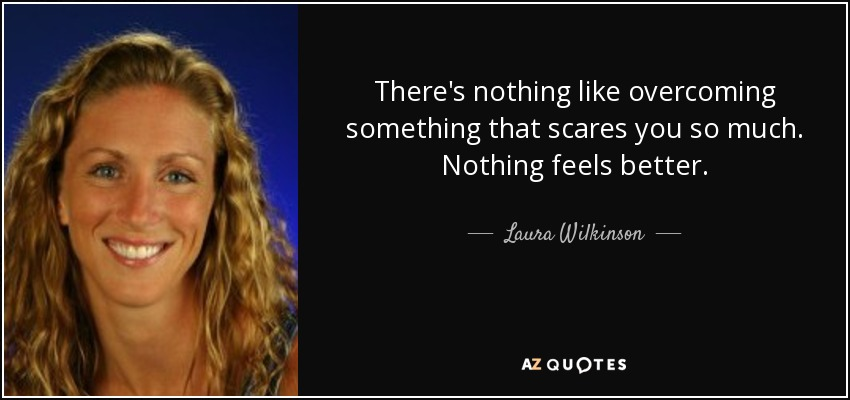 There's nothing like overcoming something that scares you so much. Nothing feels better. - Laura Wilkinson