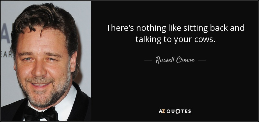 There's nothing like sitting back and talking to your cows. - Russell Crowe