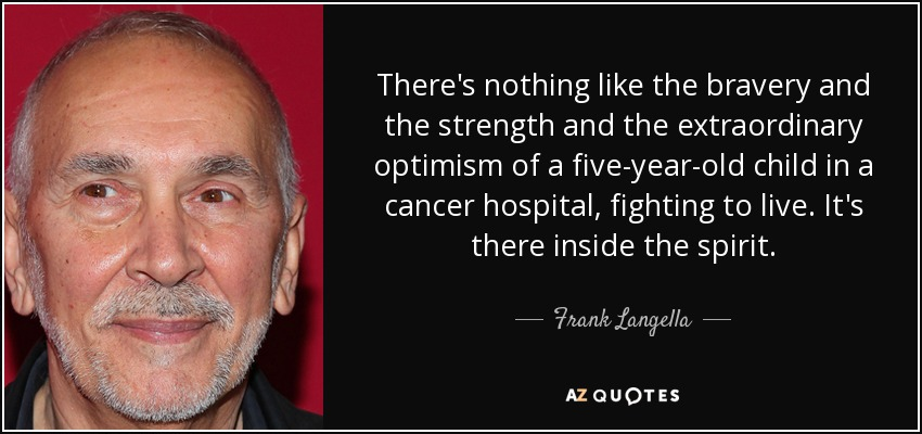 There's nothing like the bravery and the strength and the extraordinary optimism of a five-year-old child in a cancer hospital, fighting to live. It's there inside the spirit. - Frank Langella