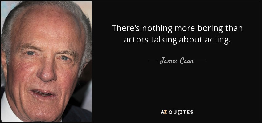 There's nothing more boring than actors talking about acting. - James Caan