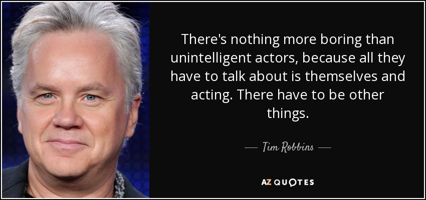 There's nothing more boring than unintelligent actors, because all they have to talk about is themselves and acting. There have to be other things. - Tim Robbins