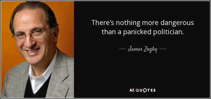 There's nothing more dangerous than a panicked politician. - James Zogby