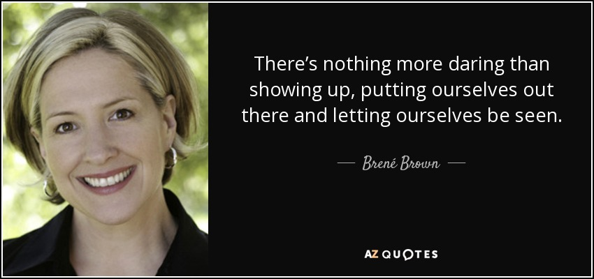 There's nothing more daring than showing up, putting ourselves out there and letting ourselves be seen. - Brené Brown