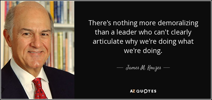 There's nothing more demoralizing than a leader who can't clearly articulate why we're doing what we're doing. - James M. Kouzes
