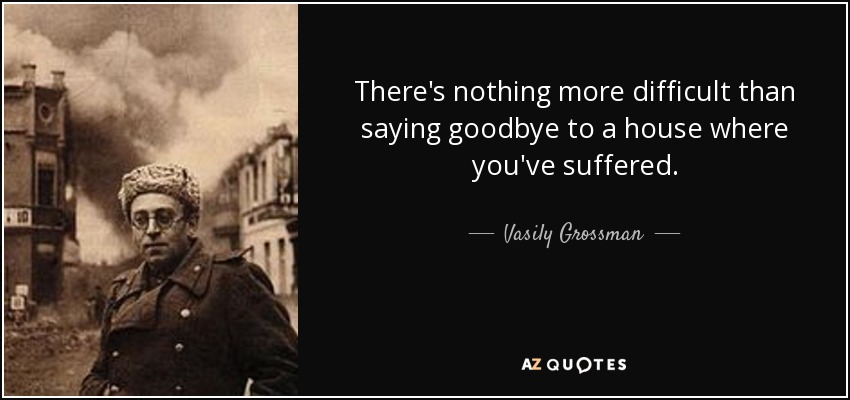 There's nothing more difficult than saying goodbye to a house where you've suffered. - Vasily Grossman