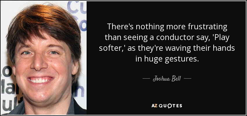 There's nothing more frustrating than seeing a conductor say, 'Play softer,' as they're waving their hands in huge gestures. - Joshua Bell