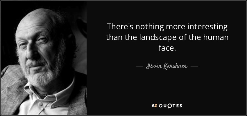 There's nothing more interesting than the landscape of the human face. - Irvin Kershner