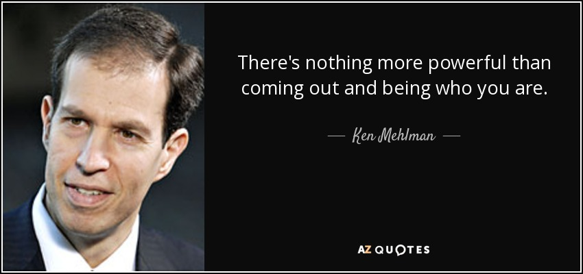 There's nothing more powerful than coming out and being who you are. - Ken Mehlman