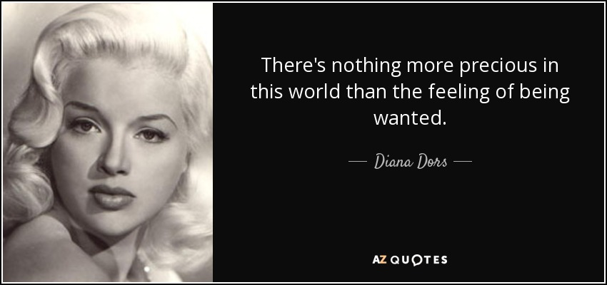 There's nothing more precious in this world than the feeling of being wanted. - Diana Dors