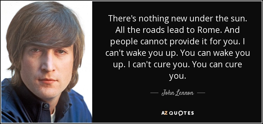 There's nothing new under the sun. All the roads lead to Rome. And people cannot provide it for you. I can't wake you up. You can wake you up. I can't cure you. You can cure you. - John Lennon