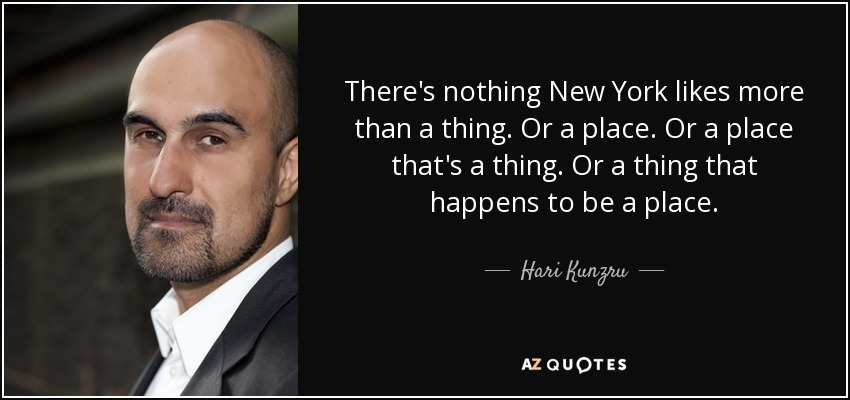 There's nothing New York likes more than a thing. Or a place. Or a place that's a thing. Or a thing that happens to be a place. - Hari Kunzru
