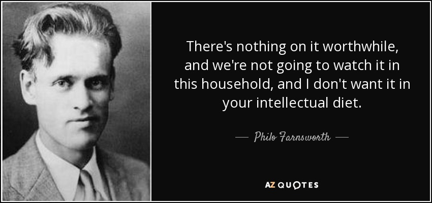 There's nothing on it worthwhile, and we're not going to watch it in this household, and I don't want it in your intellectual diet. - Philo Farnsworth
