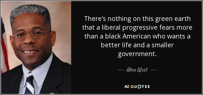 There's nothing on this green earth that a liberal progressive fears more than a black American who wants a better life and a smaller government. - Allen West