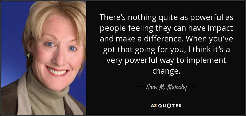 There's nothing quite as powerful as people feeling they can have impact and make a difference. When you've got that going for you, I think it's a very powerful way to implement change. - Anne M. Mulcahy