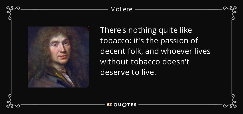 There's nothing quite like tobacco: it's the passion of decent folk, and whoever lives without tobacco doesn't deserve to live. - Moliere
