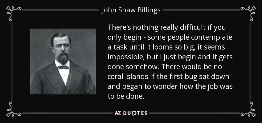 There's nothing really difficult if you only begin - some people contemplate a task until it looms so big, it seems impossible, but I just begin and it gets done somehow. There would be no coral islands if the first bug sat down and began to wonder how the job was to be done. - John Shaw Billings