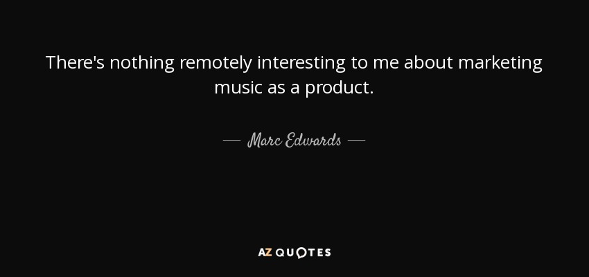 There's nothing remotely interesting to me about marketing music as a product. - Marc Edwards