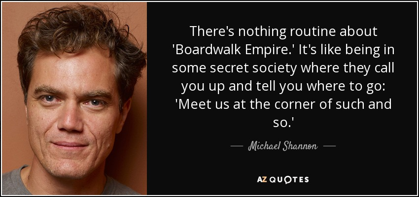 There's nothing routine about 'Boardwalk Empire.' It's like being in some secret society where they call you up and tell you where to go: 'Meet us at the corner of such and so.' - Michael Shannon