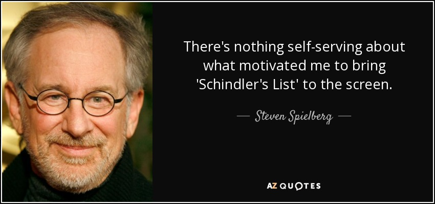 There's nothing self-serving about what motivated me to bring 'Schindler's List' to the screen. - Steven Spielberg