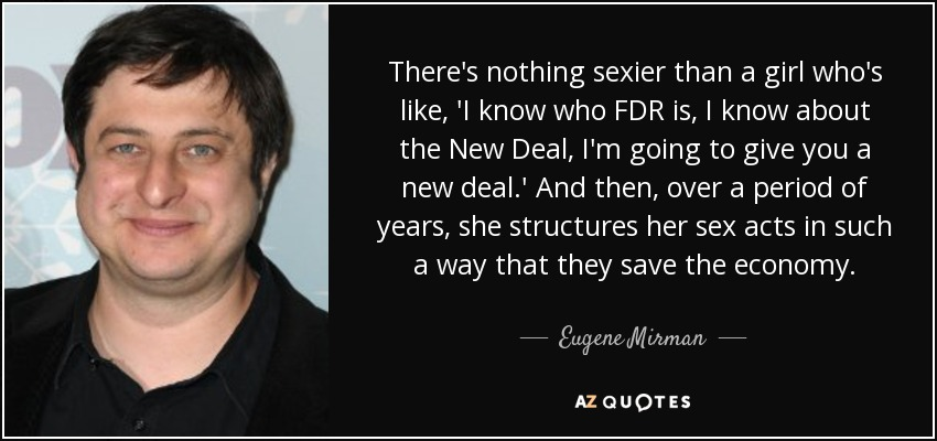 There's nothing sexier than a girl who's like, 'I know who FDR is, I know about the New Deal, I'm going to give you a new deal.' And then, over a period of years, she structures her sex acts in such a way that they save the economy. - Eugene Mirman