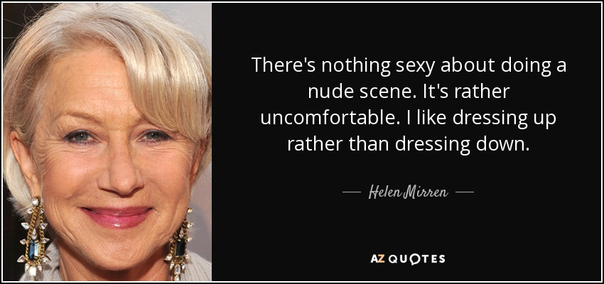 There's nothing sexy about doing a nude scene. It's rather uncomfortable. I like dressing up rather than dressing down. - Helen Mirren