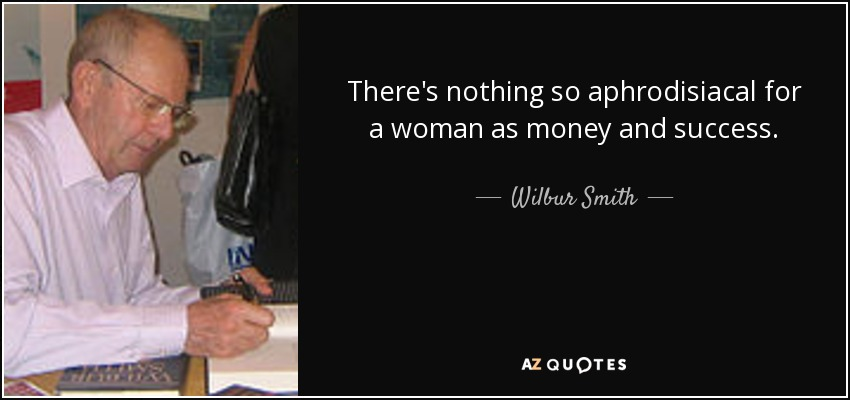 There's nothing so aphrodisiacal for a woman as money and success. - Wilbur Smith