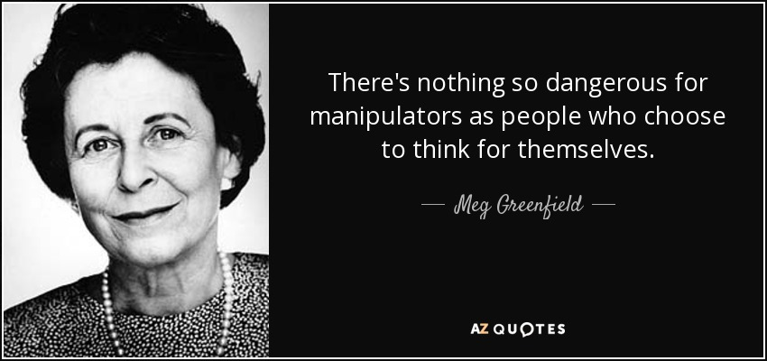 There's nothing so dangerous for manipulators as people who choose to think for themselves. - Meg Greenfield
