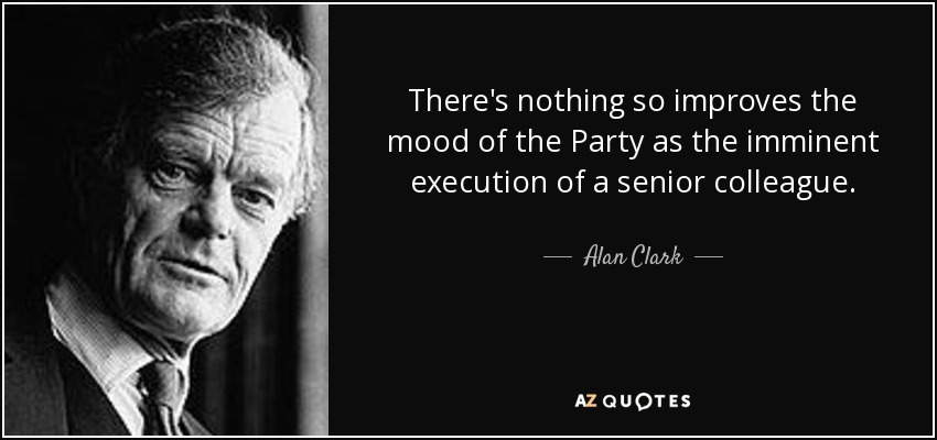 There's nothing so improves the mood of the Party as the imminent execution of a senior colleague. - Alan Clark