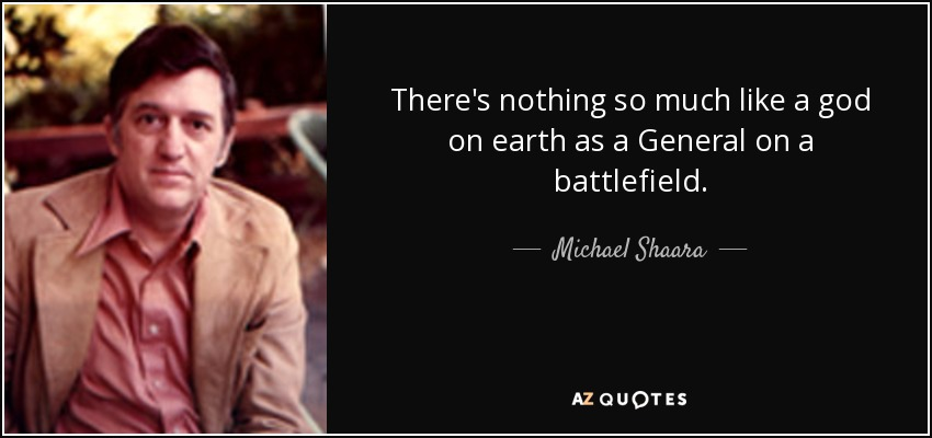 There's nothing so much like a god on earth as a General on a battlefield. - Michael Shaara