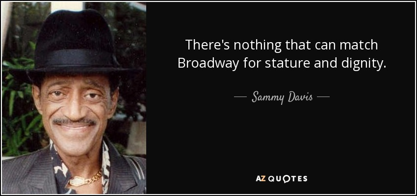 There's nothing that can match Broadway for stature and dignity. - Sammy Davis, Jr.
