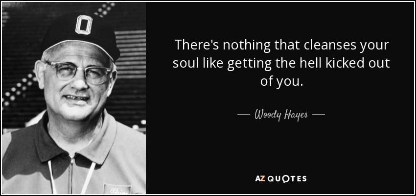 There's nothing that cleanses your soul like getting the hell kicked out of you. - Woody Hayes