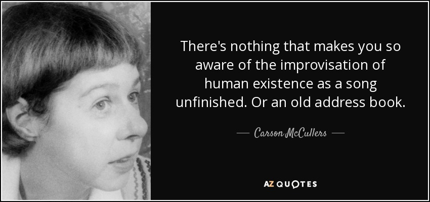 There's nothing that makes you so aware of the improvisation of human existence as a song unfinished. Or an old address book. - Carson McCullers
