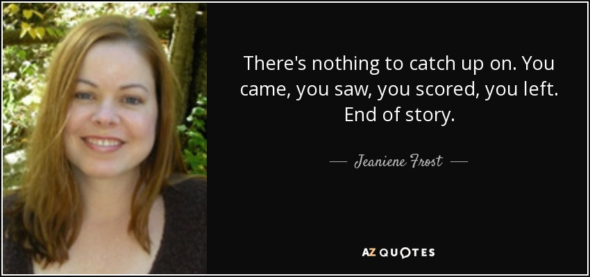 There's nothing to catch up on. You came, you saw, you scored, you left. End of story. - Jeaniene Frost