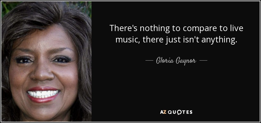 There's nothing to compare to live music, there just isn't anything. - Gloria Gaynor