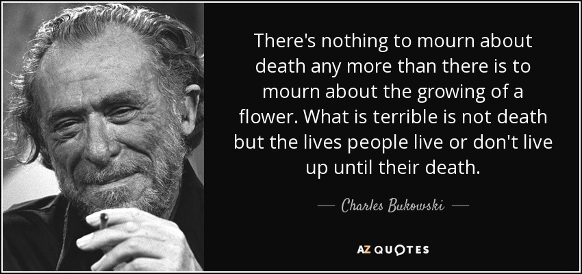 There's nothing to mourn about death any more than there is to mourn about the growing of a flower. What is terrible is not death but the lives people live or don't live up until their death. - Charles Bukowski