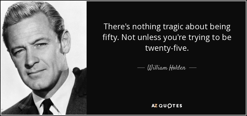 There's nothing tragic about being fifty. Not unless you're trying to be twenty-five. - William Holden