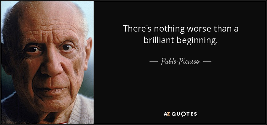 There's nothing worse than a brilliant beginning. - Pablo Picasso