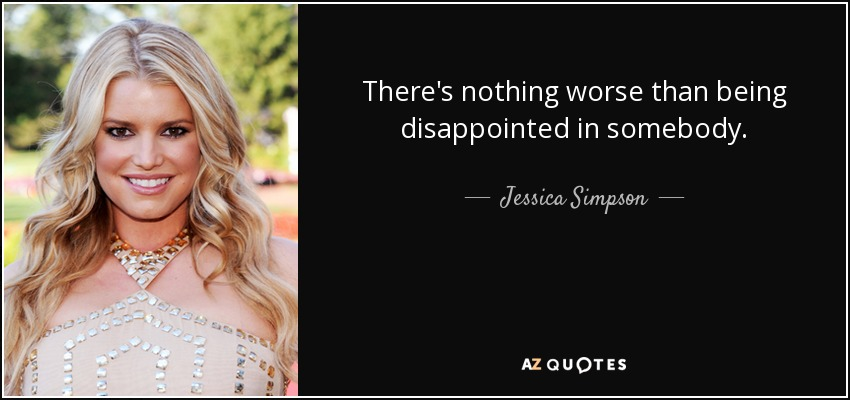 There's nothing worse than being disappointed in somebody. - Jessica Simpson