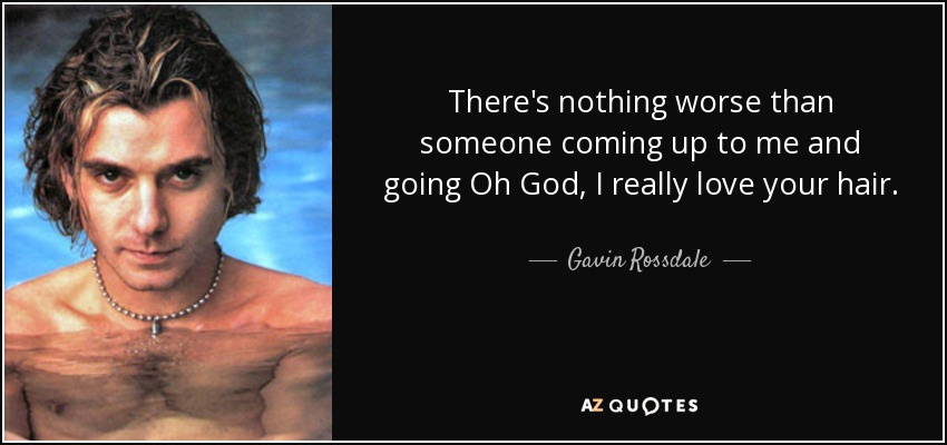 There's nothing worse than someone coming up to me and going Oh God, I really love your hair. - Gavin Rossdale