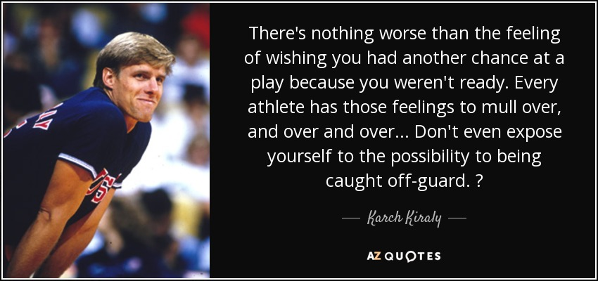 There's nothing worse than the feeling of wishing you had another chance at a play because you weren't ready. Every athlete has those feelings to mull over, and over and over ... Don't even expose yourself to the possibility to being caught off-guard. — - Karch Kiraly