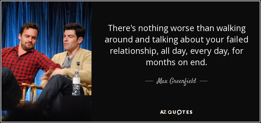 There's nothing worse than walking around and talking about your failed relationship, all day, every day, for months on end. - Max Greenfield