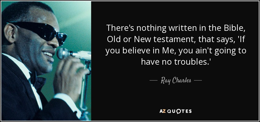 There's nothing written in the Bible, Old or New testament, that says, 'If you believe in Me, you ain't going to have no troubles.' - Ray Charles