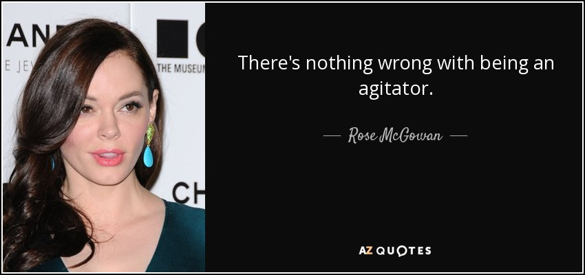 There's nothing wrong with being an agitator. - Rose McGowan